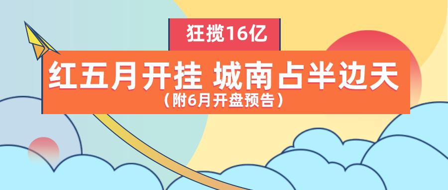 红五月开挂 城南占半边天!新房销量TOP10狂揽16亿 (附6月开盘预告)